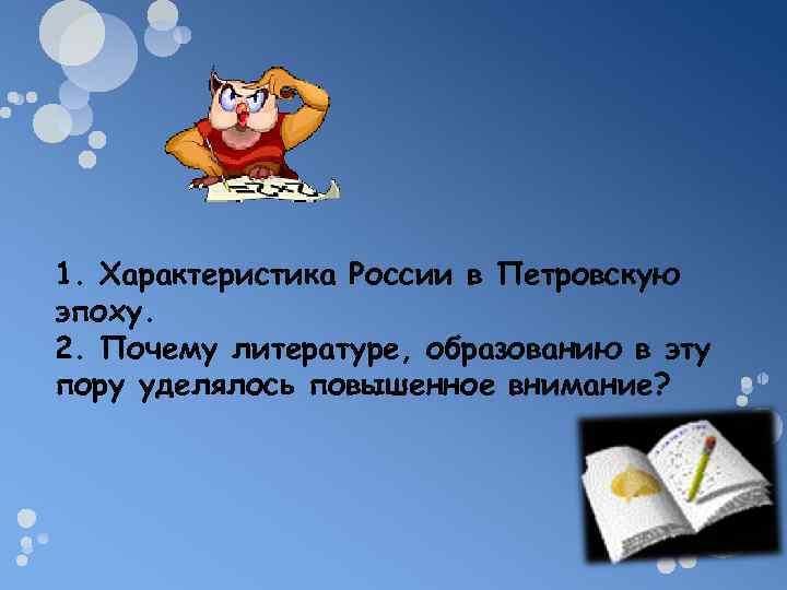1. Характеристика России в Петровскую эпоху. 2. Почему литературе, образованию в эту пору уделялось
