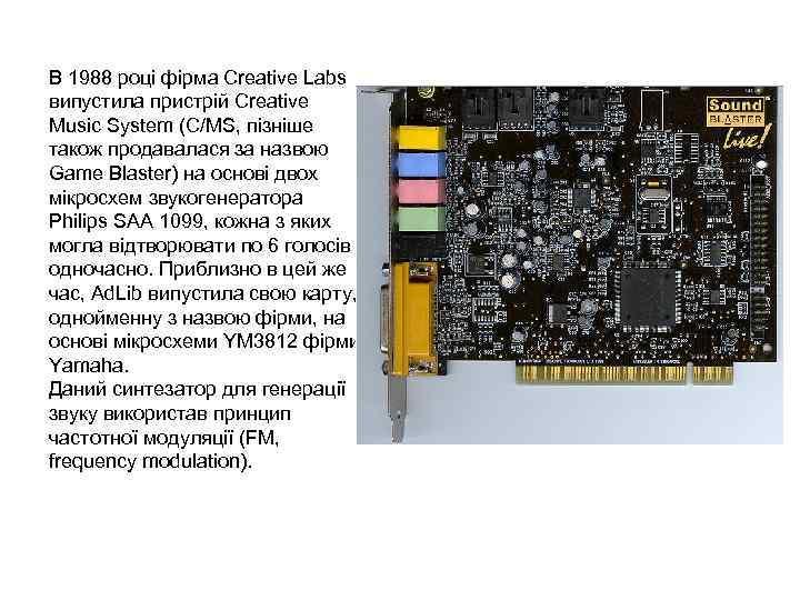 В 1988 році фірма Creative Labs випустила пристрій Creative Music System (С/MS, пізніше також