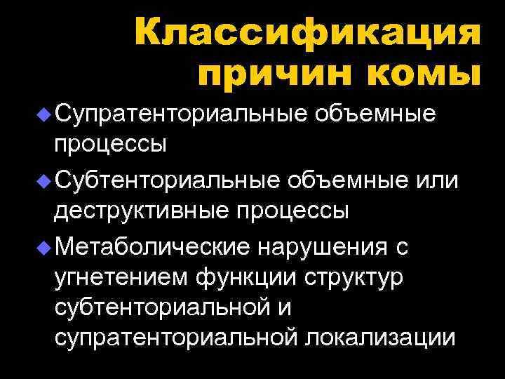 Классификация   причин комы u Супратенториальные объемные  процессы u Субтенториальные