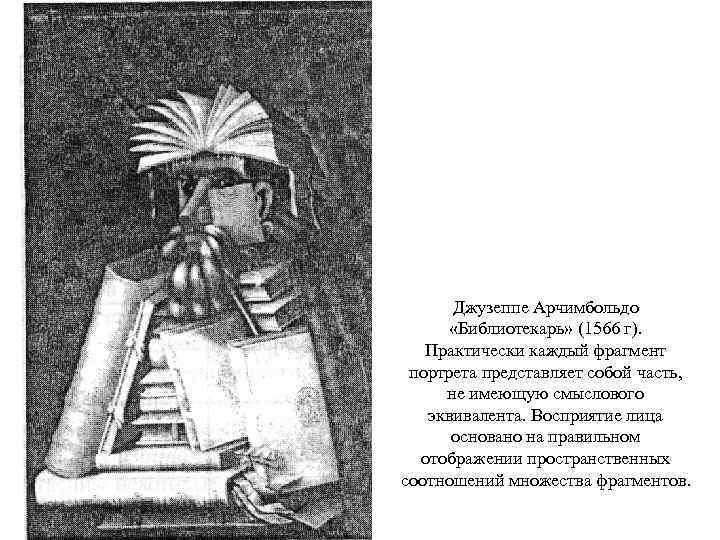 Джузеппе Арчимбольдо  «Библиотекарь» (1566 г). Практически каждый фрагмент портрета представляет собой часть,
