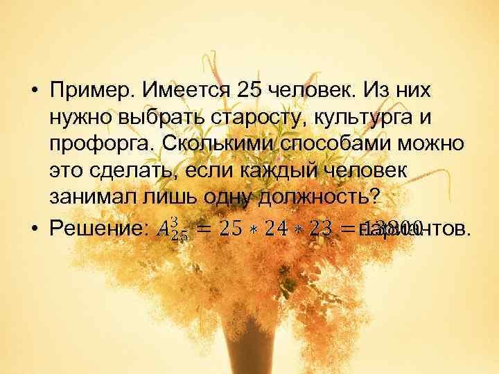 • Пример. Имеется 25 человек. Из них  нужно выбрать старосту, культурга и