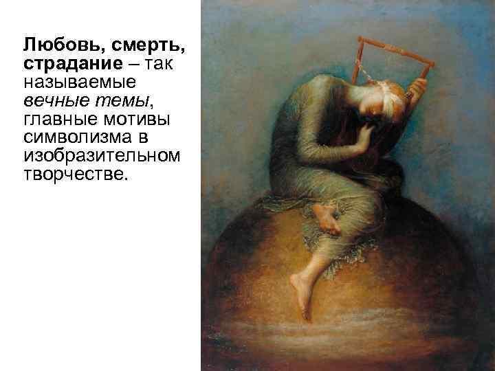 Любовь, смерть,  страдание – так называемые вечные темы,  главные мотивы символизма в