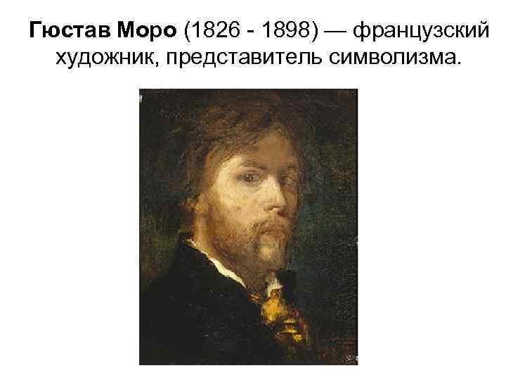 Гюстав Моро (1826 - 1898) — французский  художник, представитель символизма.
