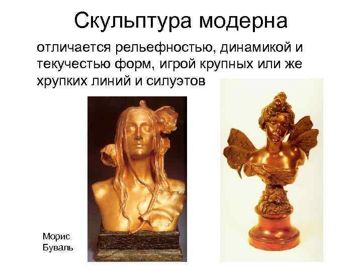Скульптура модерна отличается рельефностью, динамикой и текучестью форм, игрой крупных или