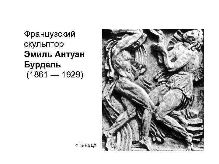Французский скульптор Эмиль Антуан Бурдель (1861 — 1929)   «Танец»