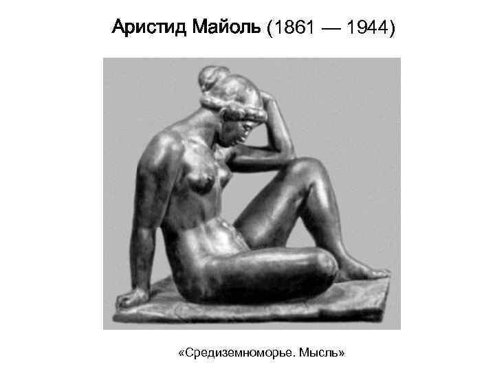 Аристид Майоль (1861 — 1944)   «Средиземноморье. Мысль»