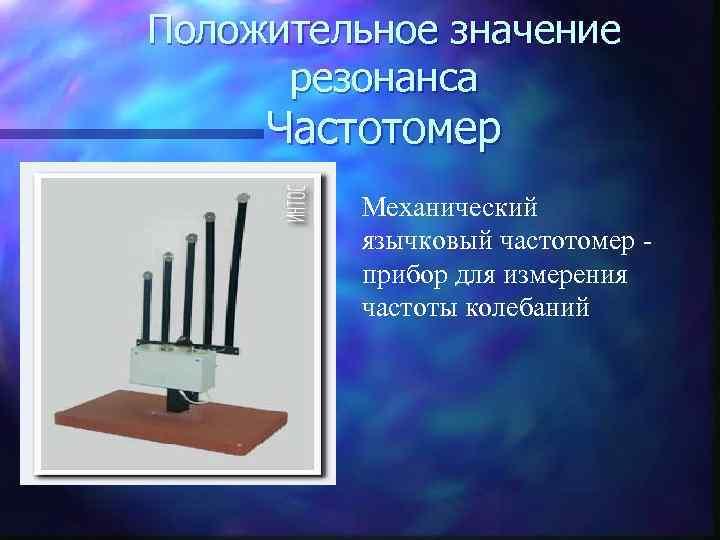 Положительное значение  резонанса Частотомер  Механический  язычковый частотомер -  прибор для