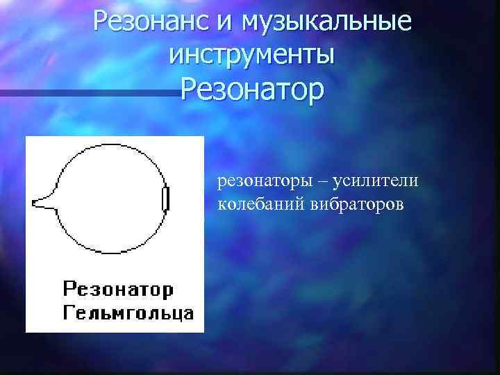 Резонанс и музыкальные  инструменты  Резонатор   резонаторы – усилители