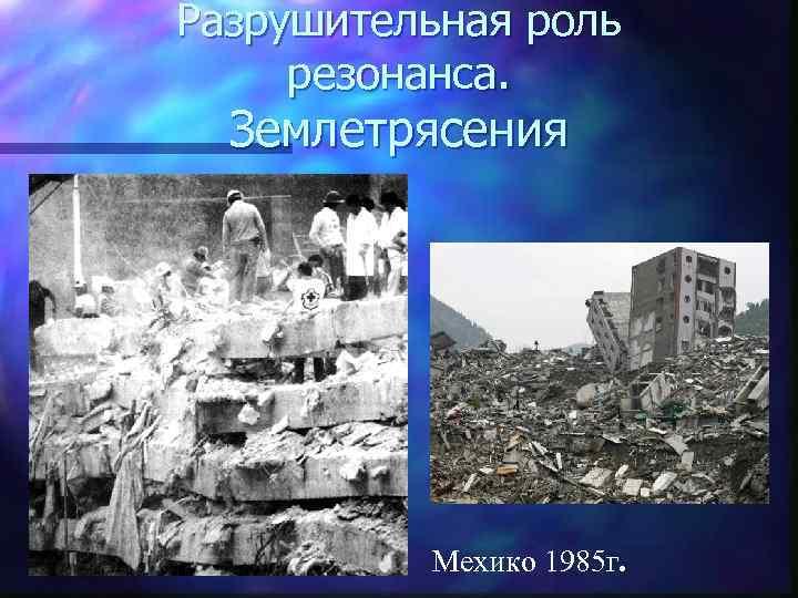 Разрушительная роль  резонанса.  Землетрясения    Мехико 1985 г.