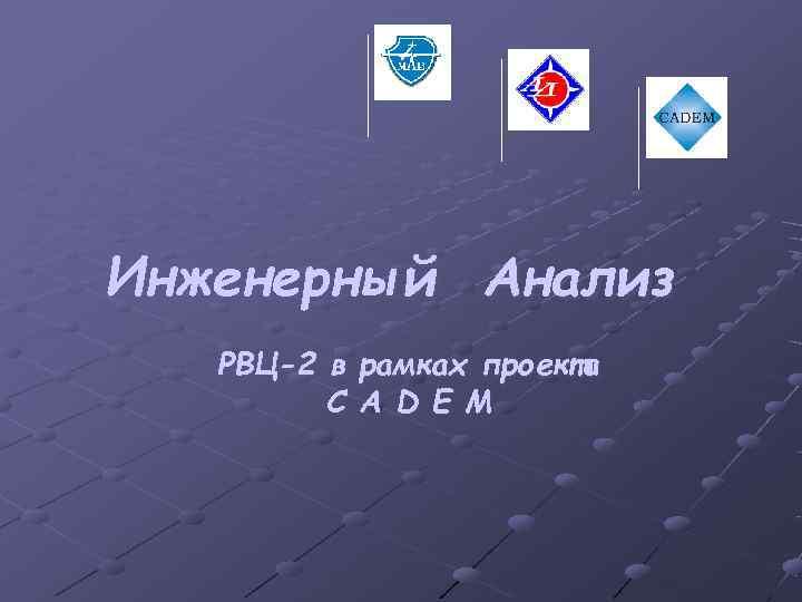 Инженерный Анализ  РВЦ-2 в рамках проекта   C A D E M
