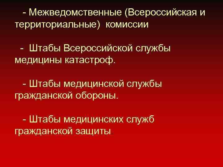 - Межведомственные (Всероссийская и территориальные) комиссии  - Штабы Всероссийской службы медицины катастроф.