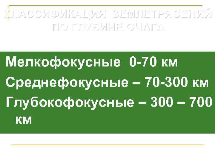 КЛАССИФИКАЦИЯ ЗЕМЛЕТРЯСЕНИЙ  ПО ГЛУБИНЕ ОЧАГА  Мелкофокусные 0 -70 км Среднефокусные – 70
