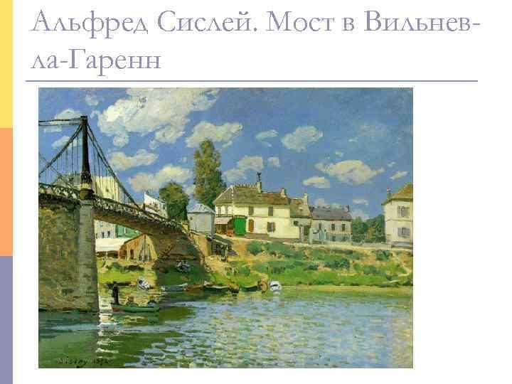 Альфред Сислей. Мост в Вильнев- ла-Гаренн