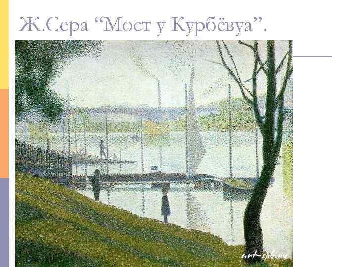 """Ж. Сера """"Мост у Курбёвуа""""."""