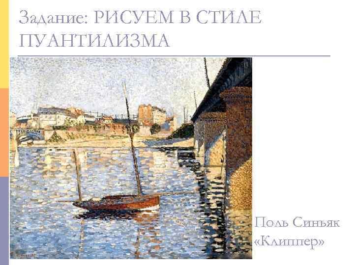 Задание: РИСУЕМ В СТИЛЕ ПУАНТИЛИЗМА      Поль Синьяк