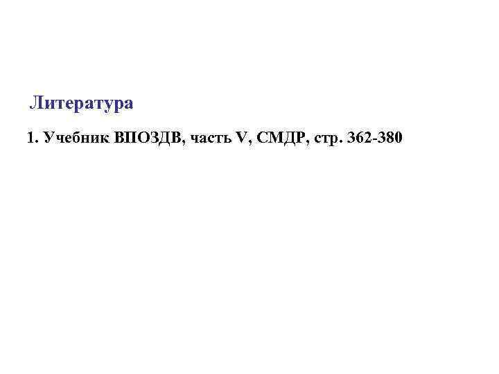 Литература 1. Учебник ВПОЗДВ, часть V, СМДР, стр. 362 380