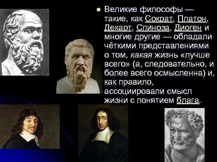 l  Великие философы — такие, как Сократ, Платон,  Декарт, Спиноза, Диоген и