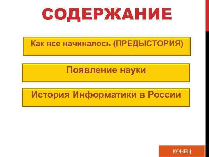 СОДЕРЖАНИЕ Как все начиналось (ПРЕДЫСТОРИЯ)   Появление науки История Информатики в России