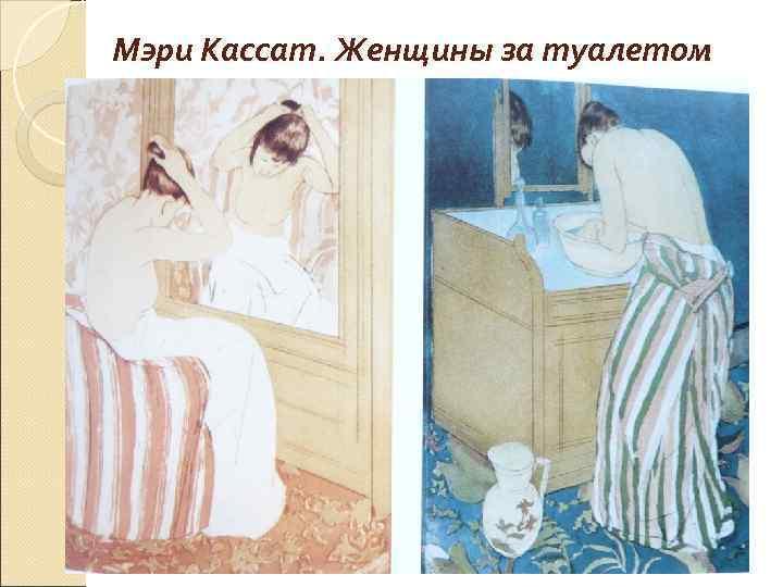 Мэри Кассат. Женщины за туалетом