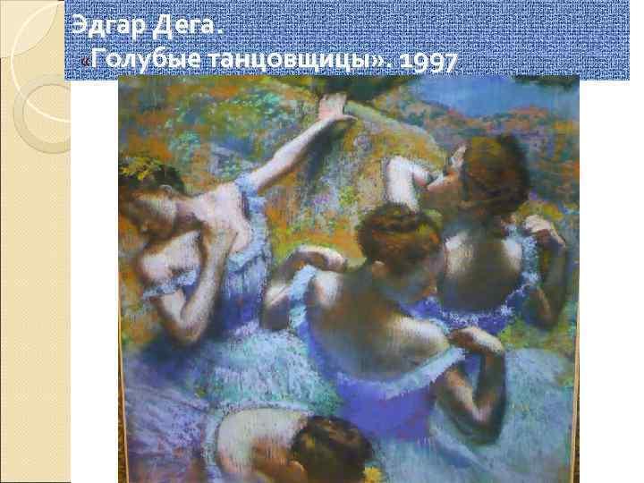 Эдгар Дега.  «Голубые танцовщицы» . 1997.
