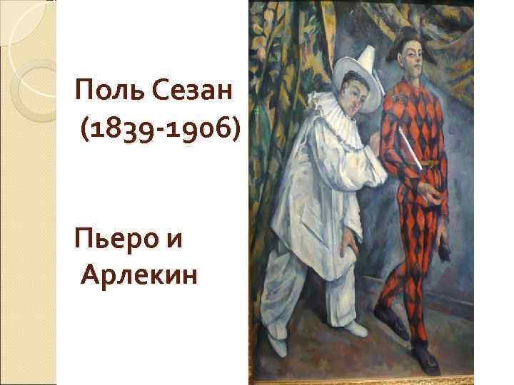 Поль Сезан (1839 -1906)  Пьеро и Арлекин