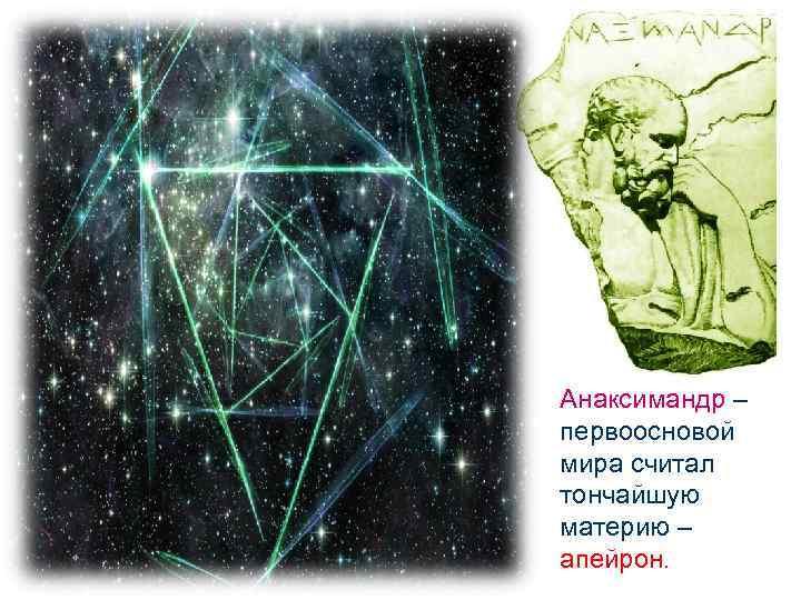 Анаксимандр – первоосновой мира считал тончайшую материю – апейрон.