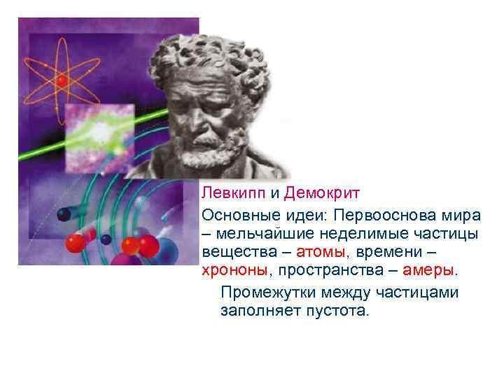 Левкипп и Демокрит Основные идеи: Первооснова мира – мельчайшие неделимые частицы вещества – атомы,
