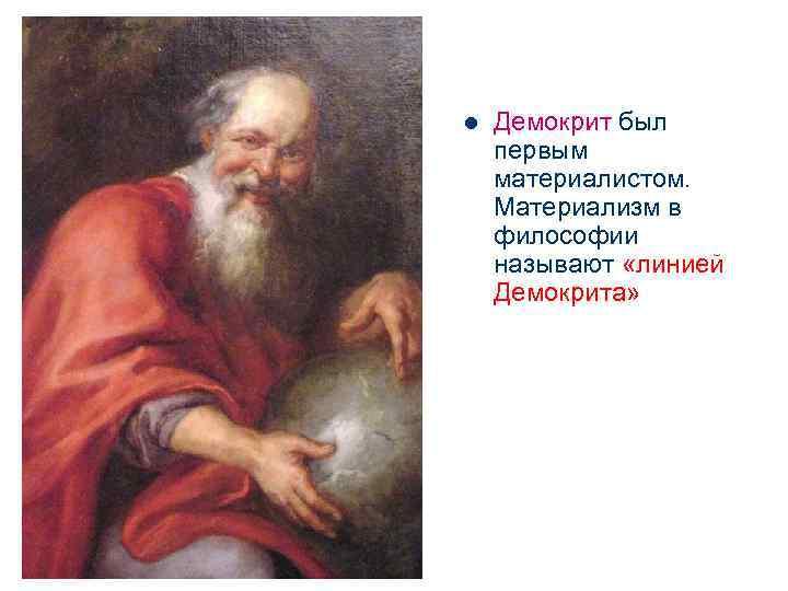 l  Демокрит был первым материалистом. Материализм в философии называют «линией Демокрита»