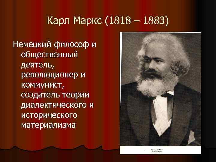 Карл Маркс (1818 – 1883) Немецкий философ и  общественный  деятель,