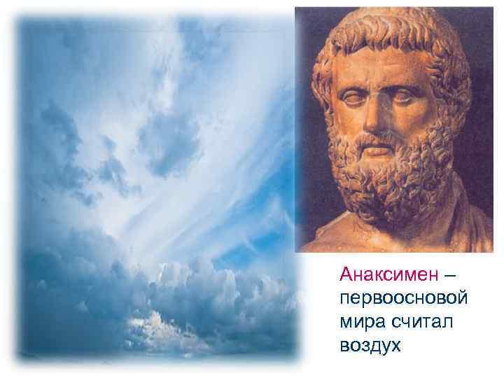 Анаксимен – первоосновой мира считал воздух