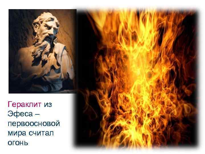 Гераклит из Эфеса – первоосновой мира считал огонь