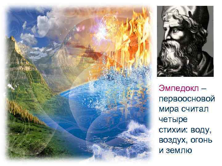 Эмпедокл – первоосновой мира считал четыре стихии: воду, воздух, огонь и землю