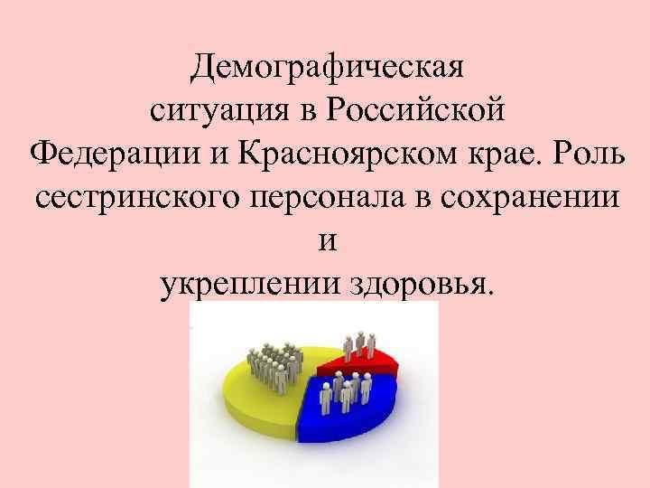 Демографическая  ситуация в Российской Федерации и Красноярском крае. Роль сестринского