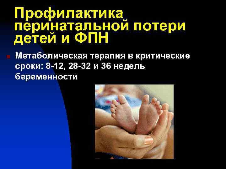 Профилактика перинатальной потери детей и ФПН n  Метаболическая терапия в критические