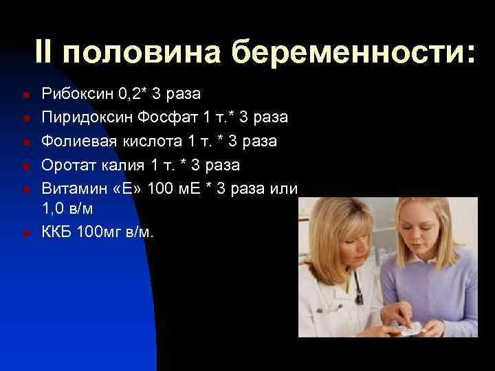 II половина беременности: n  Рибоксин 0, 2* 3 раза n