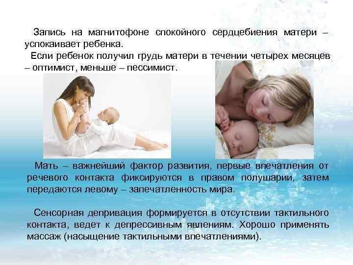 Запись на магнитофоне спокойного сердцебиения матери – успокаивает ребенка.  Если ребенок получил