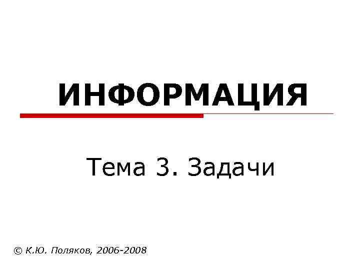 ИНФОРМАЦИЯ    Тема 3. Задачи  © К. Ю. Поляков,