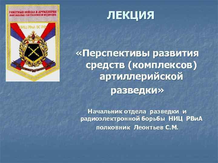 ЛЕКЦИЯ  «Перспективы развития средств (комплексов) артиллерийской  разведки» Начальник отдела разведки