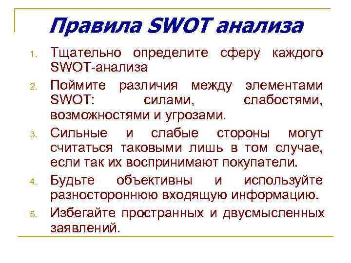 Правила SWOT анализа 1.  Тщательно определите сферу каждого SWOT-анализа 2.  Поймите