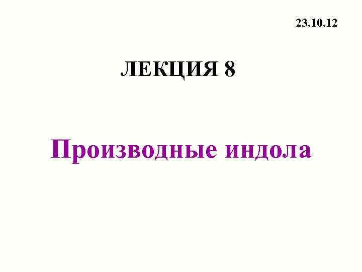 23. 10. 12  ЛЕКЦИЯ 8  Производные индола