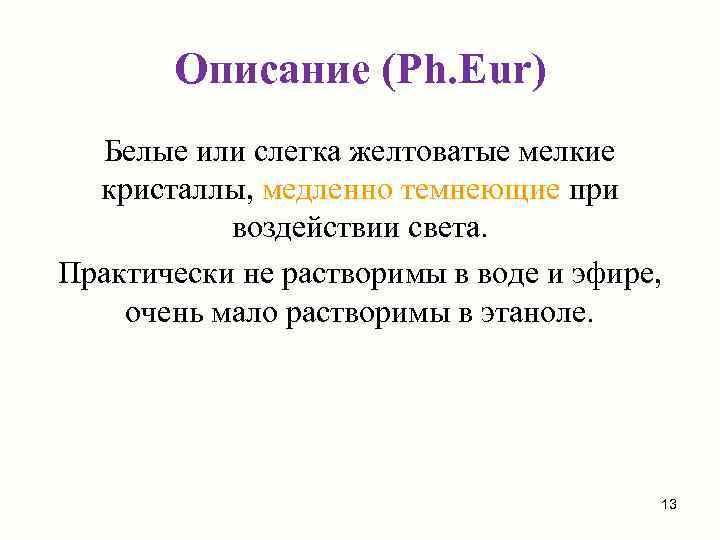 Описание (Рh. Eur)  Белые или слегка желтоватые мелкие  кристаллы, медленно
