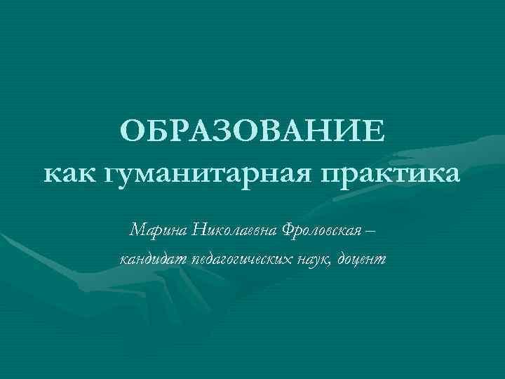 ОБРАЗОВАНИЕ как гуманитарная практика Марина Николаевна Фроловская – кандидат педагогических наук, доцент