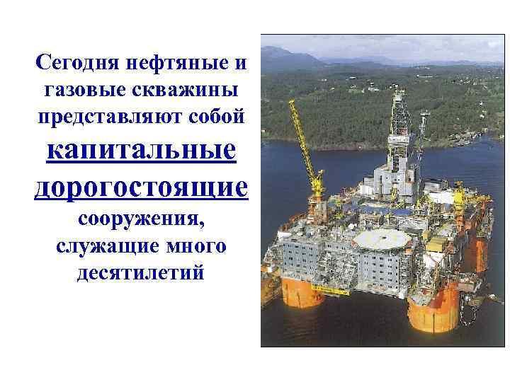 Сегодня нефтяные и газовые скважины представляют собой капитальные дорогостоящие  сооружения,  служащие много