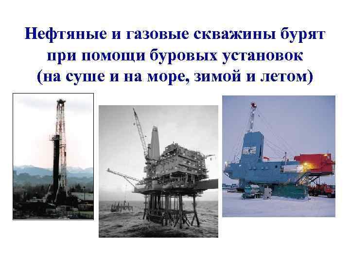 Нефтяные и газовые скважины бурят  при помощи буровых установок (на суше и на