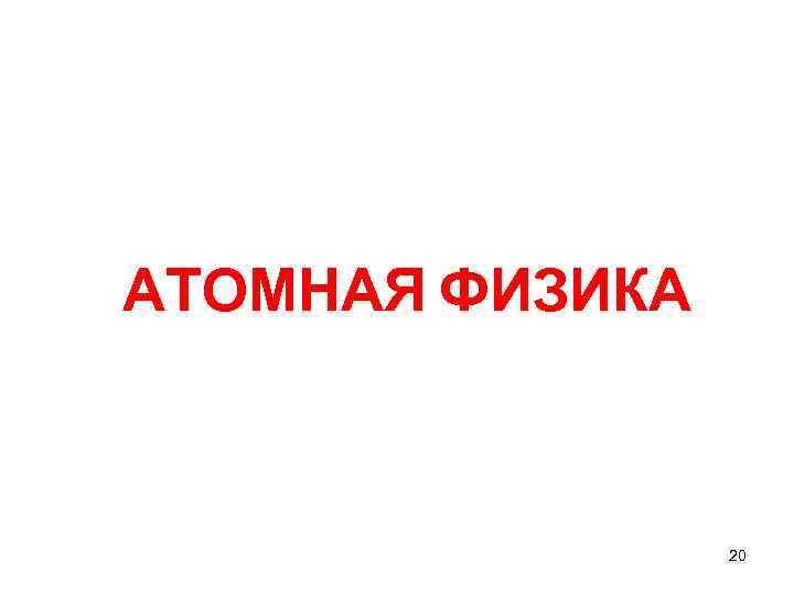 АТОМНАЯ ФИЗИКА     20