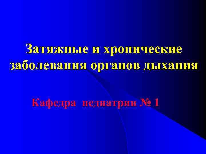 Затяжные и хронические заболевания органов дыхания Кафедра педиатрии № 1