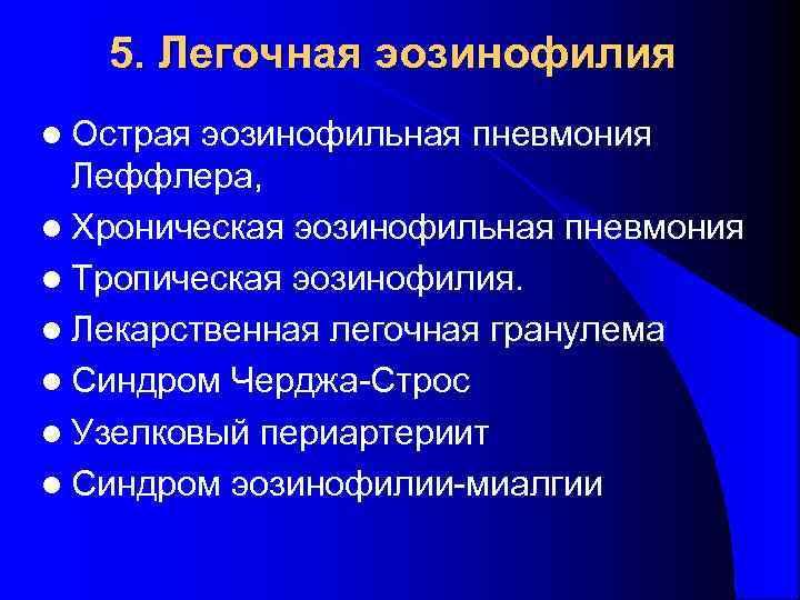5. Легочная эозинофилия l Острая эозинофильная пневмония  Леффлера, l Хроническая эозинофильная
