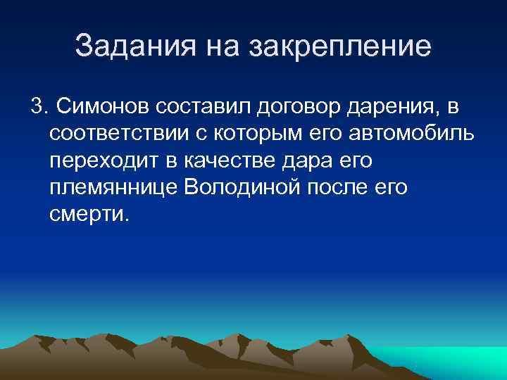 Задания на закрепление 3. Симонов составил договор дарения, в  соответствии с