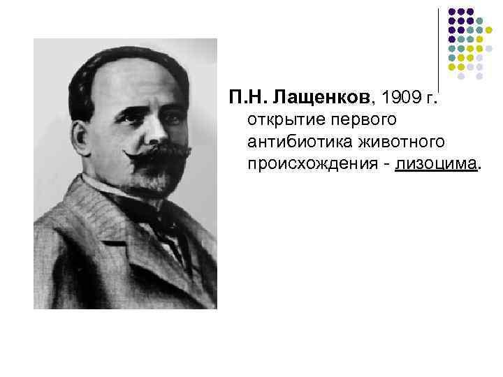 П. Н. Лащенков, 1909 г.  открытие первого антибиотика животного происхождения - лизоцима.