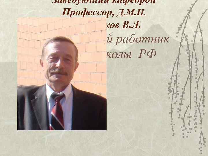 Заведуюший кафедрой Профессор, Д. М. Н.  Красненков В. Л. Заслуженный работник